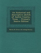 An historical and descriptive sketch of Austin County, Texas  - Primary Source Edition