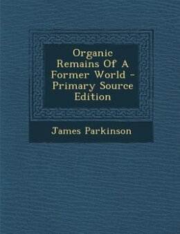 Book Organic Remains Of A Former World - Primary Source Edition by James Parkinson