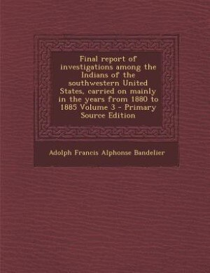 Final report of investigations among the Indians of the southwestern United States, carried on mainly in the years from 1880 to 1885 Volume 3 - Primary Source Edition by Adolph Francis Alphonse Bandelier