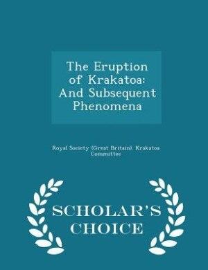 The Eruption of Krakatoa: And Subsequent Phenomena - Scholar's Choice Edition by Royal Society (great Britain). Krakatoa