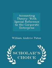 Accounting Theory: With Special Reference to the Corporate Enterprise - Scholar's Choice Edition