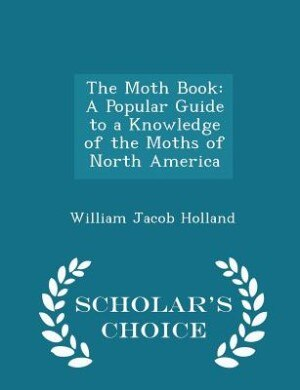 The Moth Book: A Popular Guide to a Knowledge of the Moths of North America - Scholar's Choice Edition by William Jacob Holland