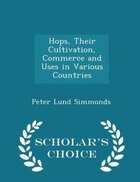 Hops, Their Cultivation, Commerce and Uses in Various Countries - Scholar's Choice Edition