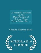 A Practical Treatise On the Manufacture of Bricks, Tiles, Terra-Cotta, Etc. ... - Scholar's Choice…