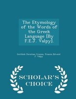 The Etymology of the Words of the Greek Language [By F.E.J. Valpy]. - Scholar's Choice Edition