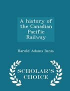 A history of the Canadian Pacific Railway  - Scholar's Choice Edition