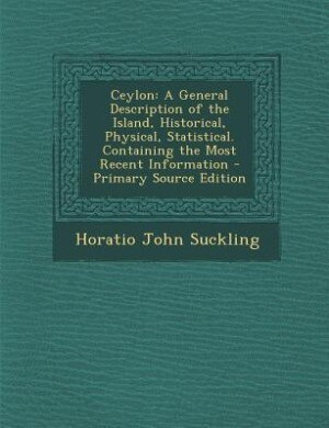 Ceylon: A General Description of the Island, Historical, Physical, Statistical. Containing the Most Recent de Horatio John Suckling