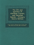 The life and speeches of Abraham Lincoln, and Hannibal Hamlin - Primary Source Edition