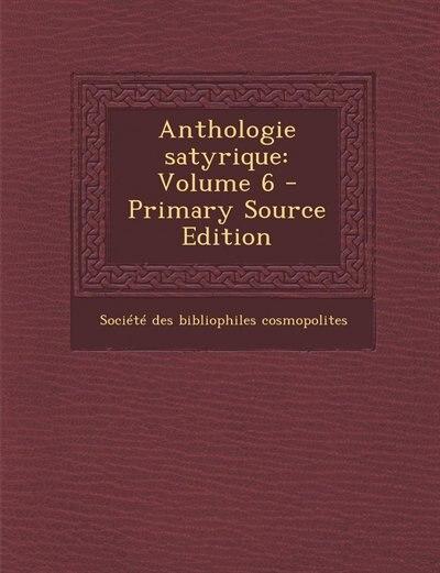 Anthologie satyrique: Volume 6 - Primary Source Edition by Société Des Bibliophiles Cosmopolites