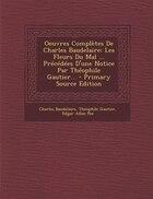 Oeuvres Complètes De Charles Baudelaire: Les Fleurs Du Mal ... Précédées D'une Notice Par Théophile…