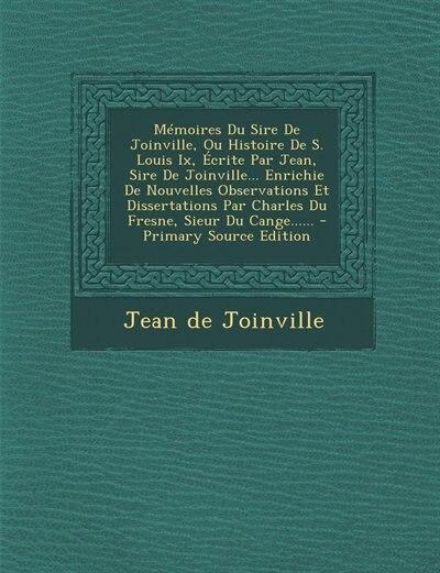 Mémoires Du Sire De Joinville, Ou Histoire De S. Louis Ix, Écrite Par Jean, Sire De Joinville... Enrichie De Nouvelles Observations Et Dissertations Par Charles Du Fresne, Sieur Du Cange...... by Jean De Joinville