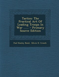 Tactics: The Practical Art Of Leading Troops In War ...... - Primary Source Edition