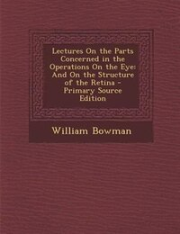 Lectures On the Parts Concerned in the Operations On the Eye: And On the Structure of the Retina