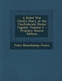 A Rebel War Clerk's Diary at the Confederate States Capital, Volume 2