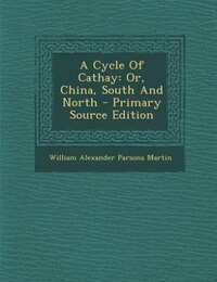 A Cycle Of Cathay: Or, China, South And North - Primary Source Edition