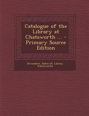 Catalogue of the Library at Chatsworth ... - Primary Source Edition by Dukes Of. Library (chatswort Devonshire
