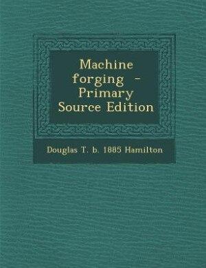 Machine forging  - Primary Source Edition by Douglas T. B. 1885 Hamilton