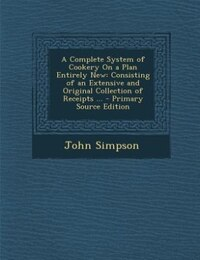 A Complete System of Cookery On a Plan Entirely New: Consisting of an Extensive and Original…