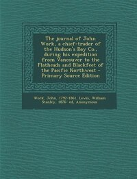 The journal of John Work, a chief-trader of the Hudson's Bay Co., during his expedition from…