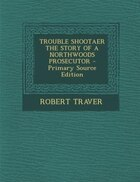 TROUBLE SHOOTAER THE STORY OF A NORTHWOODS PROSECUTOR - Primary Source Edition