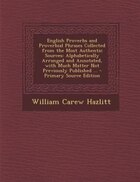English Proverbs and Proverbial Phrases Collected from the Most Authentic Sources: Alphabetically…