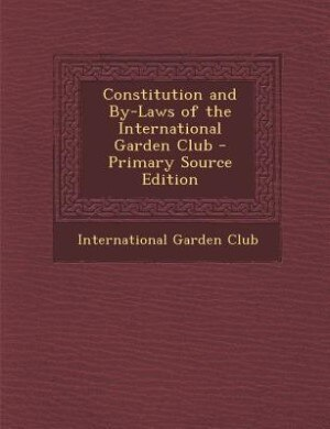 Constitution and By-Laws of the International Garden Club - Primary Source Edition by International Garden Club