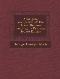 Aboriginal occupation of the lower Genesee country  - Primary Source Edition