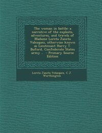 The woman in battle: a narrative of the exploits, adventures, and travels of Madame Loreta Janeta…