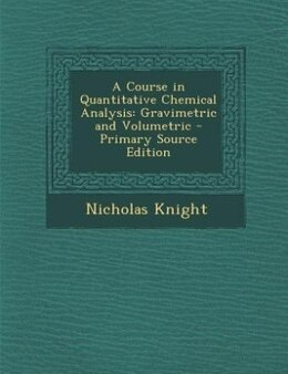 Book A Course in Quantitative Chemical Analysis: Gravimetric and Volumetric - Primary Source Edition by Nicholas Knight