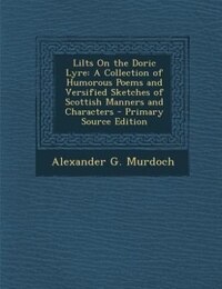 Lilts On the Doric Lyre: A Collection of Humorous Poems and Versified Sketches of Scottish Manners…