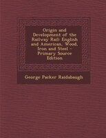 Origin and Development of the Railway Rail: English and American, Wood, Iron and Steel - Primary…