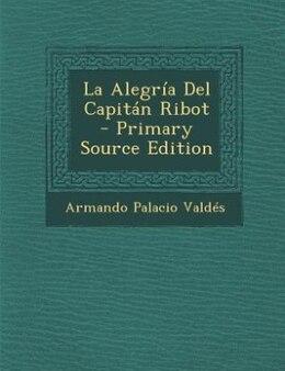 Book La Alegría Del Capitán Ribot - Primary Source Edition by Armando Palacio Valdés