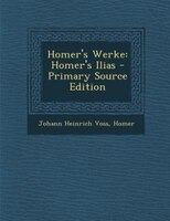 Homer's Werke: Homer's Ilias - Primary Source Edition