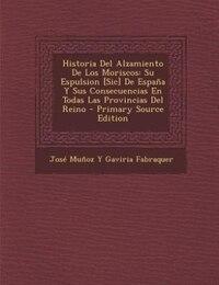 Historia Del Alzamiento De Los Moriscos: Su Espulsion [Sic] De España Y Sus Consecuencias En Todas…