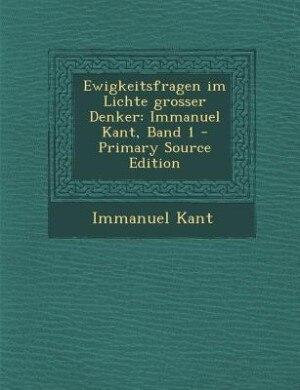 Ewigkeitsfragen im Lichte grosser Denker: Immanuel Kant, Band 1 - Primary Source Edition by Immanuel Kant