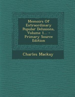 Memoirs Of Extraordinary Popular Delusions, Volume 1... - Primary Source Edition by Charles Mackay