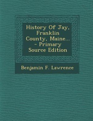 History Of Jay, Franklin County, Maine... - Primary Source Edition by Benjamin F. Lawrence