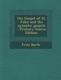 The Gospel of St. John and the synoptic gospels  - Primary Source Edition
