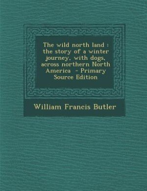 The wild north land: the story of a winter journey, with dogs, across northern North America  - Primary Source Edition by William Francis Butler