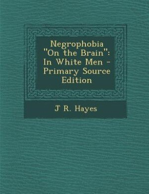 """Negrophobia """"On the Brain"""": In White Men - Primary Source Edition by J R. Hayes"""