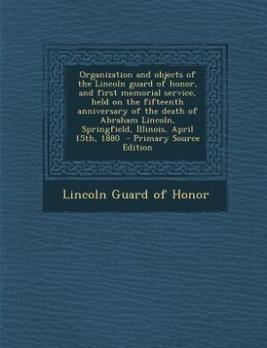 Organization and objects of the Lincoln guard of honor, and first memorial service, held on the fifteenth anniversary of the death of Abraham Lincoln, by Lincoln Guard of Honor