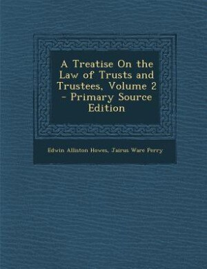 A Treatise On the Law of Trusts and Trustees, Volume 2 - Primary Source Edition by Edwin Alliston Howes