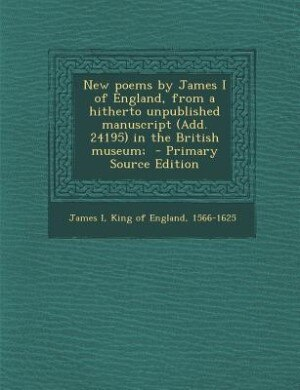 New poems by James I of England, from a hitherto unpublished manuscript (Add. 24195) in the British museum;  - Primary Source Edition by King of England 1566-1625 James I