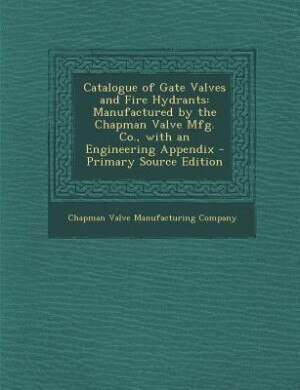 Catalogue of Gate Valves and Fire Hydrants: Manufactured by the Chapman Valve Mfg. Co., with an Engineering Appendix - Primary Source Edition by Chapman Valve Manufacturing Company