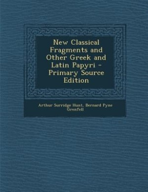 New Classical Fragments and Other Greek and Latin Papyri - Primary Source Edition by Arthur Surridge Hunt
