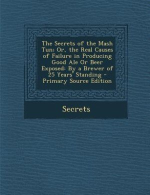 The Secrets of the Mash Tun; Or, the Real Causes of Failure in Producing Good Ale Or Beer Exposed: By a Brewer of 25 Years' Standing - Primary Source Edition by Secrets