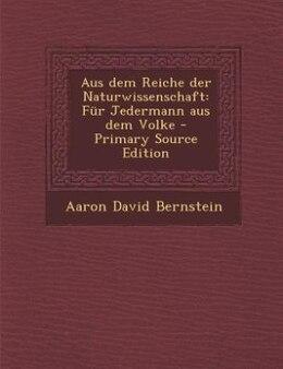 Book Aus dem Reiche der Naturwissenschaft: Für Jedermann aus dem Volke - Primary Source Edition by Aaron David Bernstein