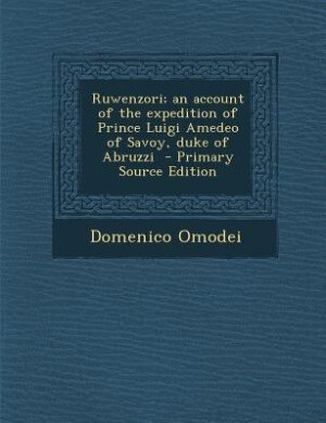 Ruwenzori; an account of the expedition of Prince Luigi Amedeo of Savoy, duke of Abruzzi  - Primary Source Edition by Domenico Omodei