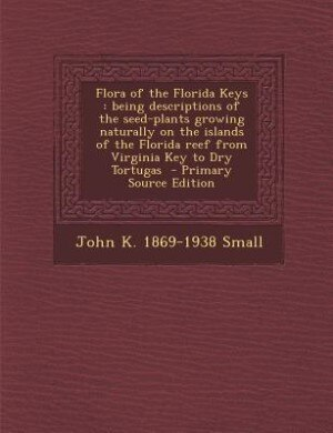 Flora of the Florida Keys: being descriptions of the seed-plants growing naturally on the islands of the Florida reef from Vir by John K. 1869-1938 Small