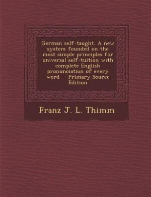 German self-taught. A new system founded on the most simple principles for universal self-tuition with complete English pronunciation of every word  - by Franz J. L. Thimm
